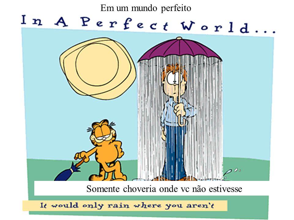 Em um mundo perfeito Somente choveria onde vc não estivesse