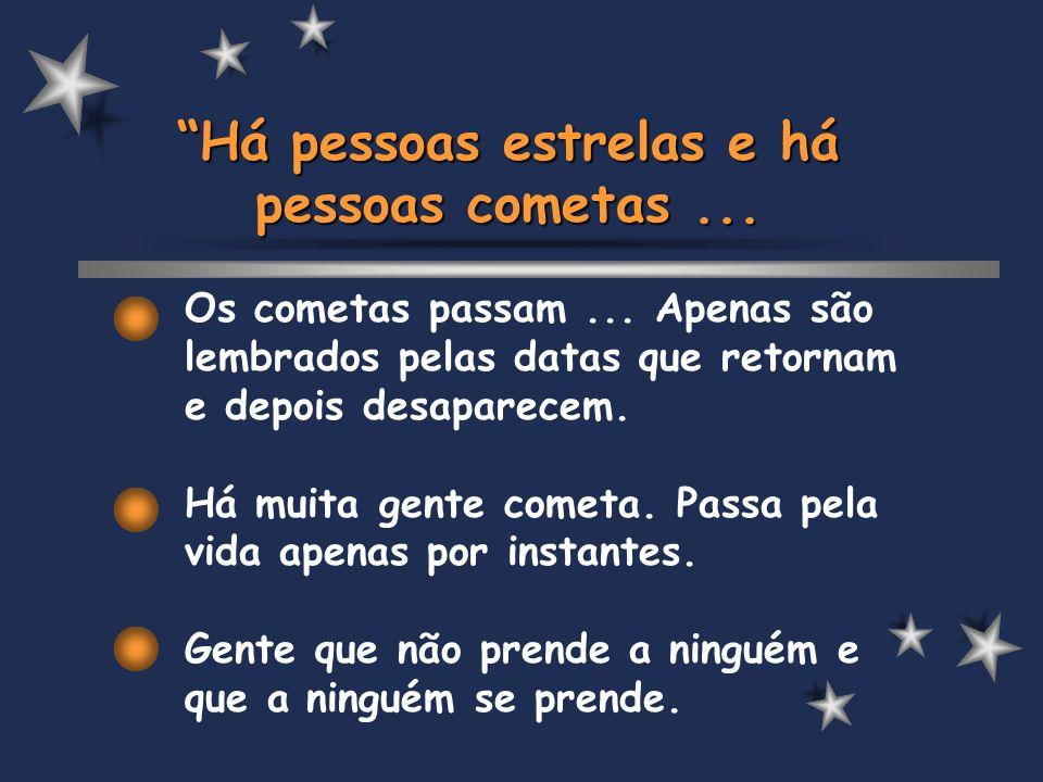 Os cometas passam... Apenas são lembrados pelas datas que retornam e depois desaparecem. Há muita gente cometa. Passa pela vida apenas por instantes.
