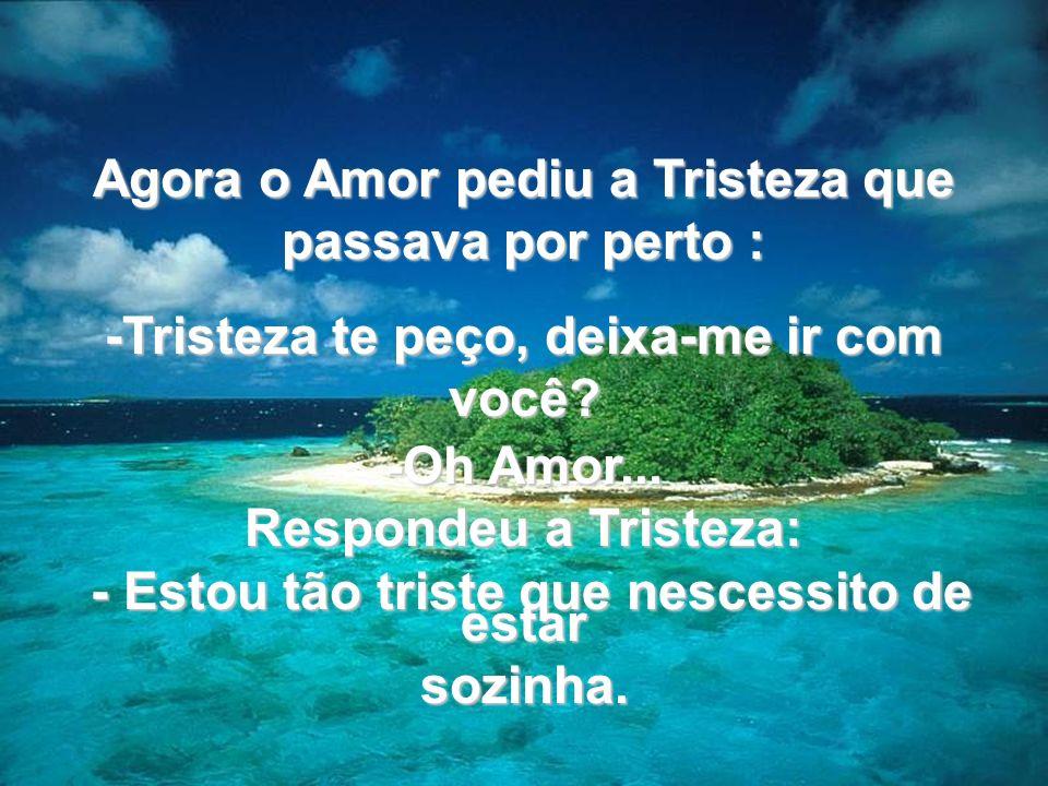 Agora o Amor pediu a Tristeza que passava por perto : -Tristeza te peço, deixa-me ir com você? -Oh Amor... Respondeu a Tristeza: - Estou tão triste qu