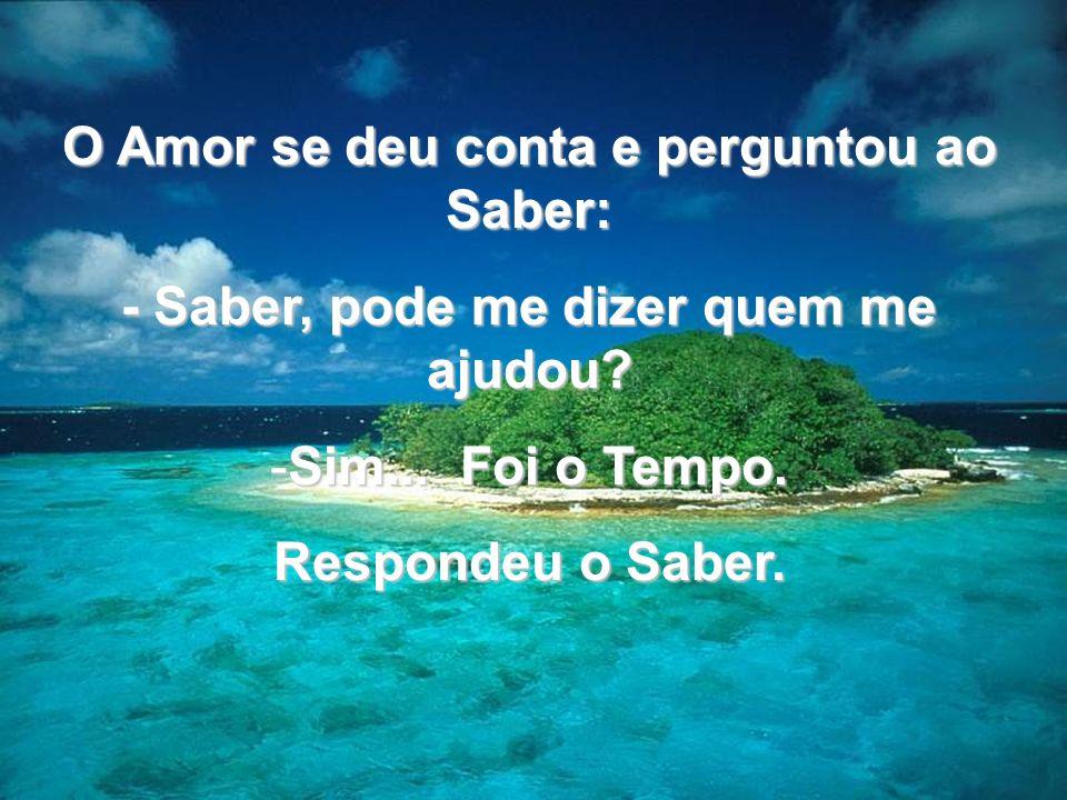 O Amor se deu conta e perguntou ao Saber: - Saber, pode me dizer quem me ajudou? - Sim... - Sim... Foi o Tempo. Respondeu o Saber.