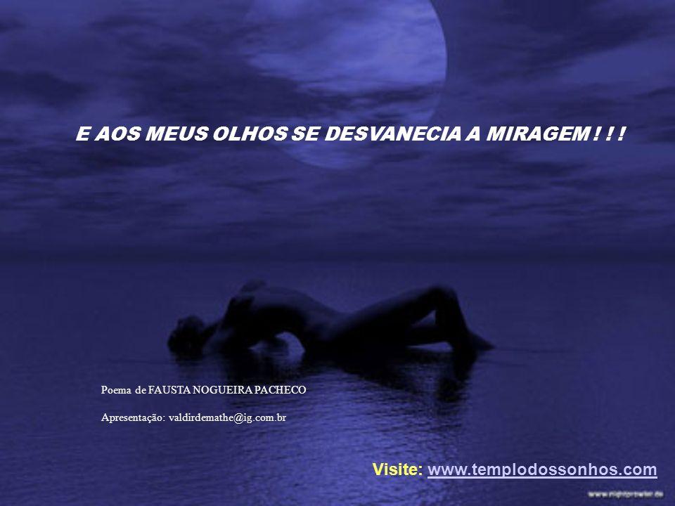 E AOS MEUS OLHOS SE DESVANECIA A MIRAGEM ! ! ! Poema de FAUSTA NOGUEIRA PACHECO Apresentação: valdirdemathe@ig.com.br Visite: www.templodossonhos.comw