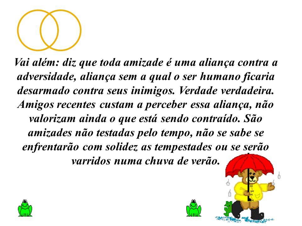 Vai além: diz que toda amizade é uma aliança contra a adversidade, aliança sem a qual o ser humano ficaria desarmado contra seus inimigos. Verdade ver