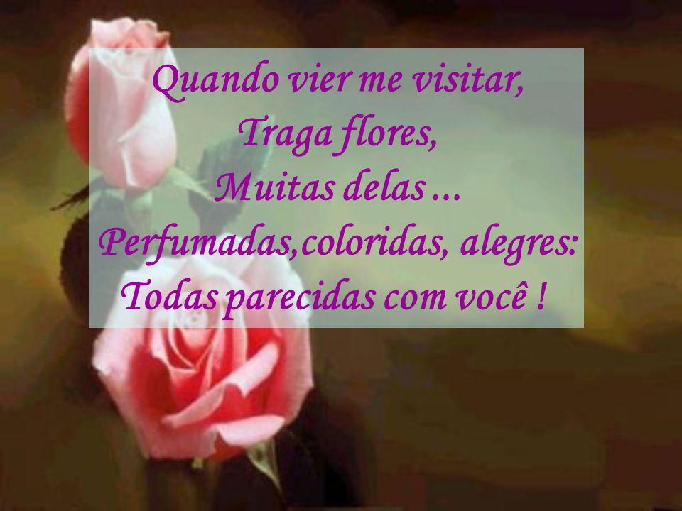 Quando vier me visitar, Traga flores, Muitas delas... Perfumadas,coloridas, alegres: Todas parecidas com você !
