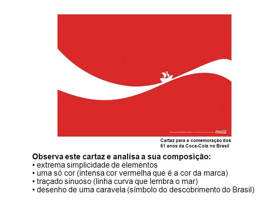 Cartaz para a comemoração dos 61 anos da Coca-Cola no Brasil Observa este cartaz e analisa a sua composição: extrema simplicidade de elementos uma só