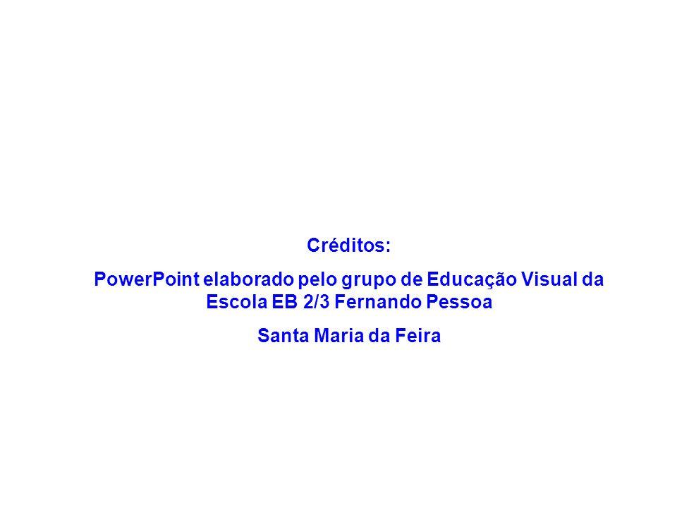 Créditos: PowerPoint elaborado pelo grupo de Educação Visual da Escola EB 2/3 Fernando Pessoa Santa Maria da Feira