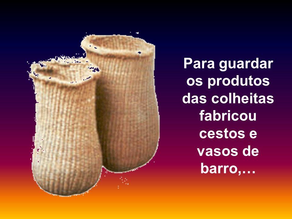 Para guardar os produtos das colheitas fabricou cestos e vasos de barro,…