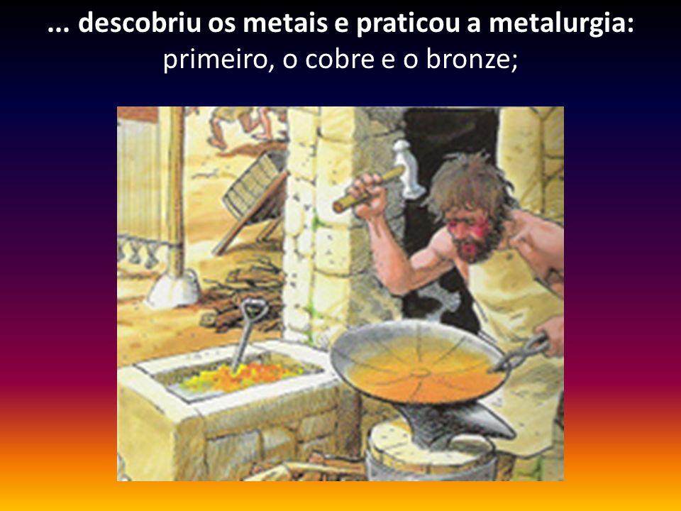 ... descobriu os metais e praticou a metalurgia: primeiro, o cobre e o bronze;