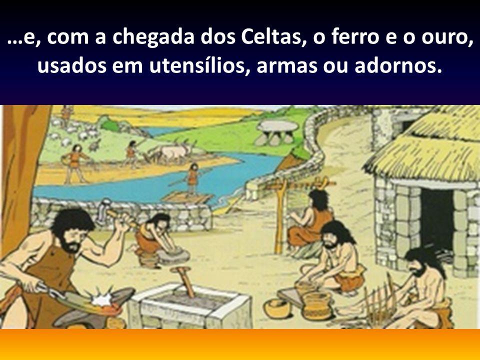 …e, com a chegada dos Celtas, o ferro e o ouro, usados em utensílios, armas ou adornos.