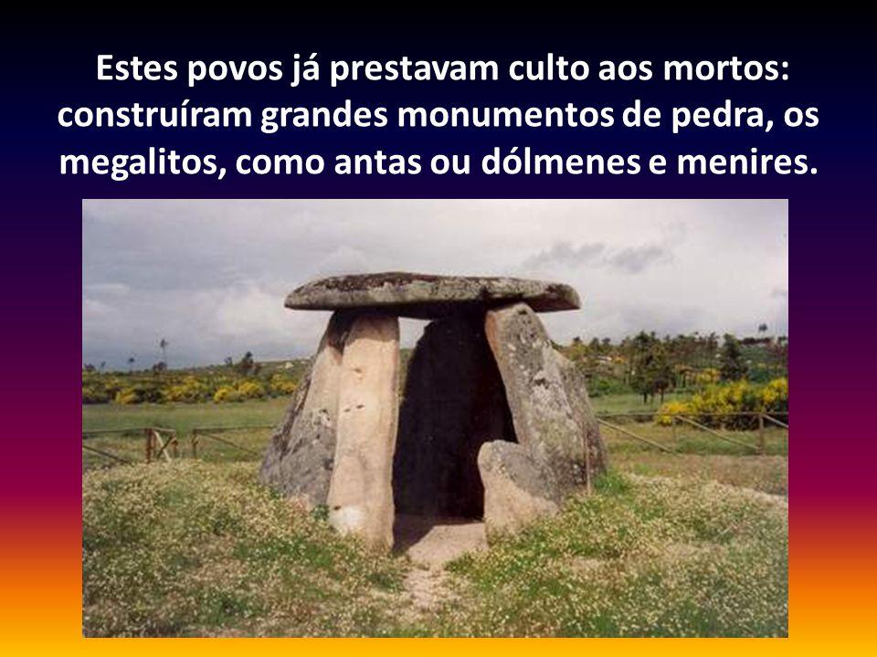 Estes povos já prestavam culto aos mortos: construíram grandes monumentos de pedra, os megalitos, como antas ou dólmenes e menires.