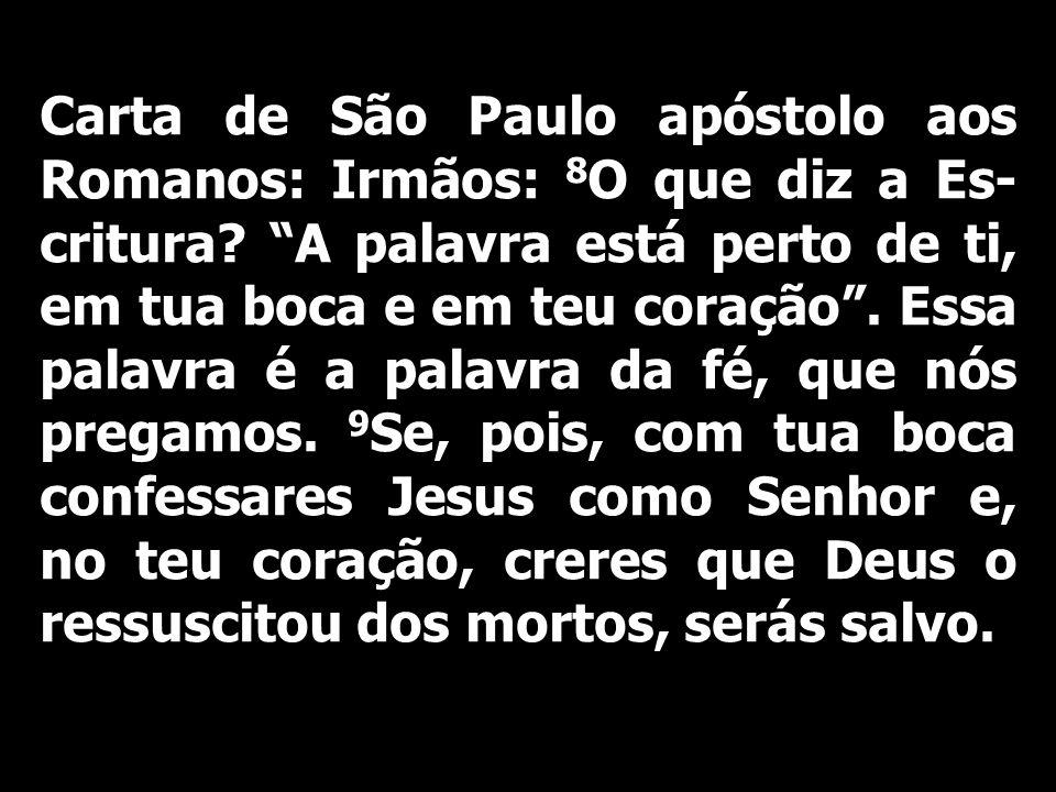 Carta de São Paulo apóstolo aos Romanos: Irmãos: 8 O que diz a Es- critura? A palavra está perto de ti, em tua boca e em teu coração. Essa palavra é a