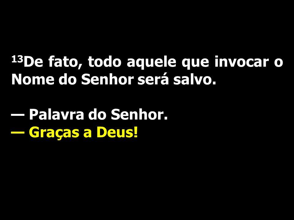13 De fato, todo aquele que invocar o Nome do Senhor será salvo. Palavra do Senhor. Graças a Deus!