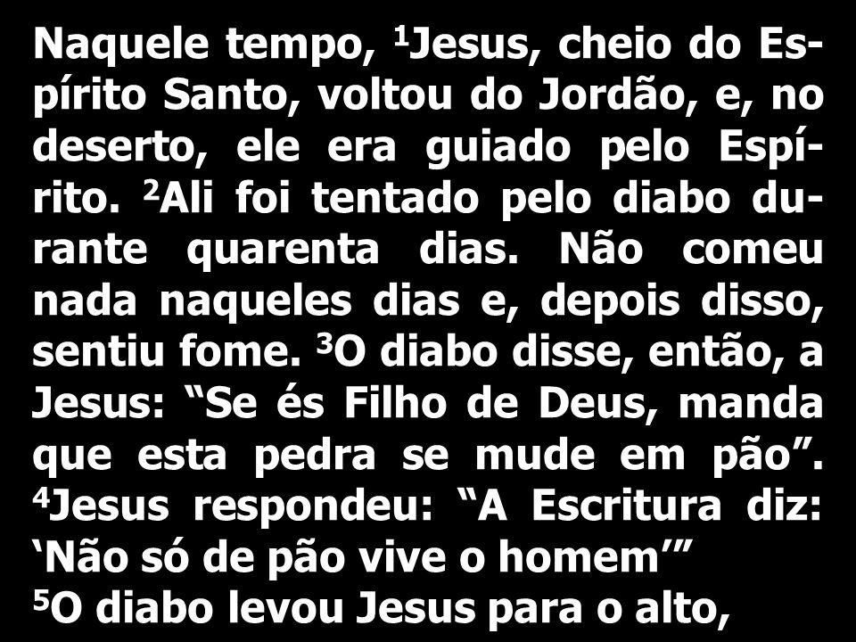 Naquele tempo, 1 Jesus, cheio do Es- pírito Santo, voltou do Jordão, e, no deserto, ele era guiado pelo Espí- rito. 2 Ali foi tentado pelo diabo du- r