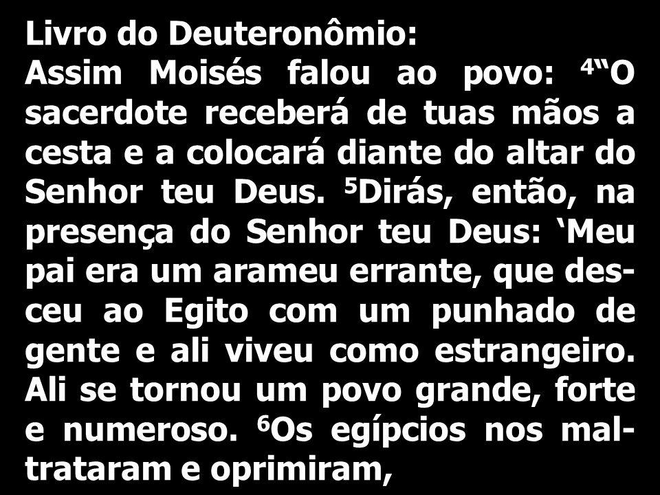 Livro do Deuteronômio: Assim Moisés falou ao povo: 4 O sacerdote receberá de tuas mãos a cesta e a colocará diante do altar do Senhor teu Deus. 5 Dirá