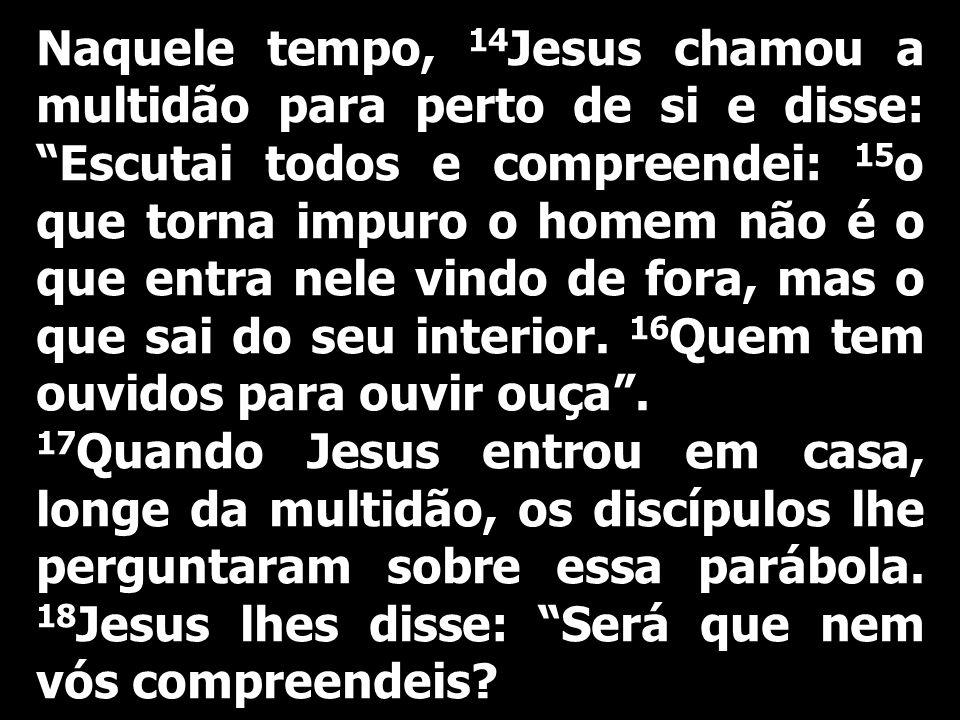 Naquele tempo, 14 Jesus chamou a multidão para perto de si e disse: Escutai todos e compreendei: 15 o que torna impuro o homem não é o que entra nele