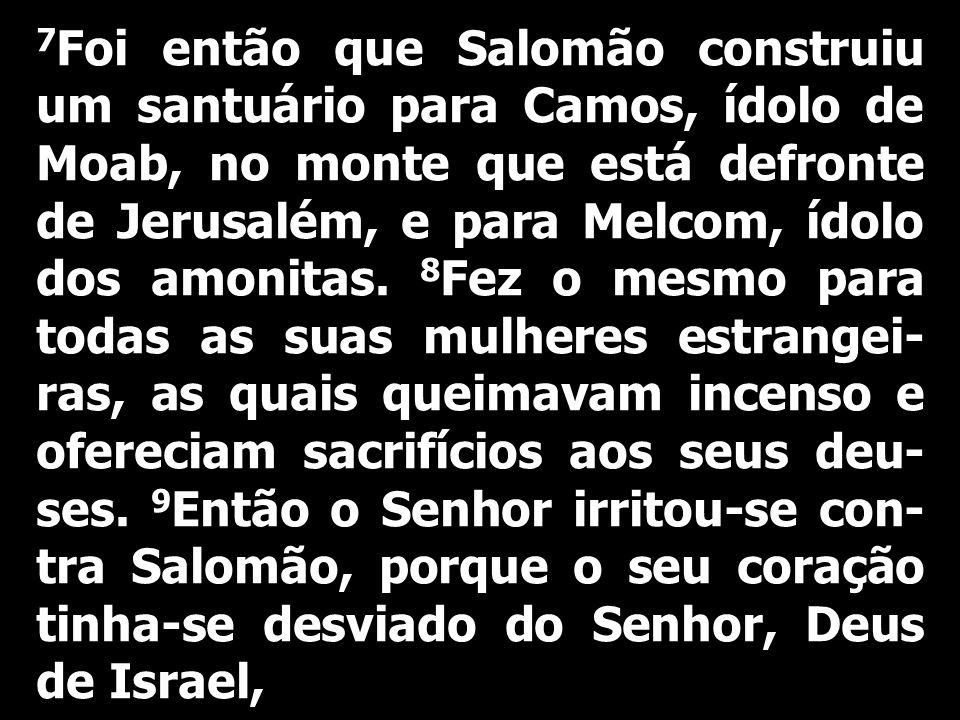 7 Foi então que Salomão construiu um santuário para Camos, ídolo de Moab, no monte que está defronte de Jerusalém, e para Melcom, ídolo dos amonitas.