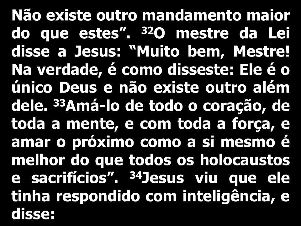 Não existe outro mandamento maior do que estes. 32 O mestre da Lei disse a Jesus: Muito bem, Mestre! Na verdade, é como disseste: Ele é o único Deus e