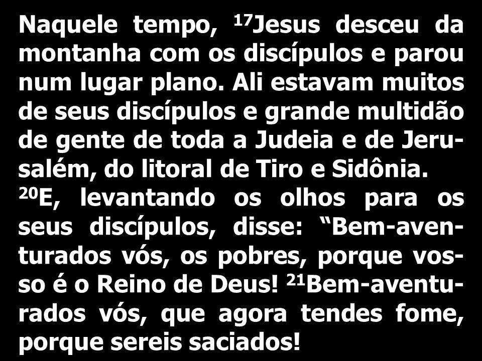 Naquele tempo, 17 Jesus desceu da montanha com os discípulos e parou num lugar plano. Ali estavam muitos de seus discípulos e grande multidão de gente