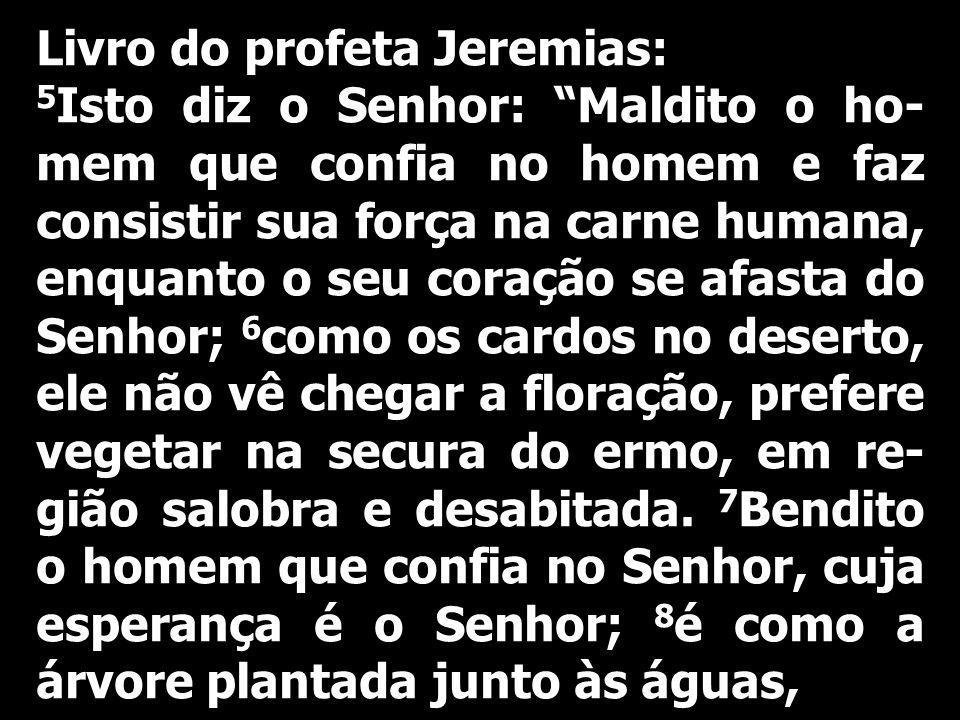 Livro do profeta Jeremias: 5 Isto diz o Senhor: Maldito o ho- mem que confia no homem e faz consistir sua força na carne humana, enquanto o seu coraçã