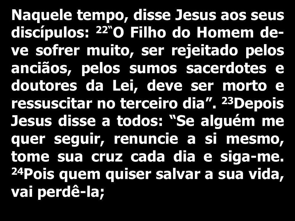 Naquele tempo, disse Jesus aos seus discípulos: 22 O Filho do Homem de- ve sofrer muito, ser rejeitado pelos anciãos, pelos sumos sacerdotes e doutore