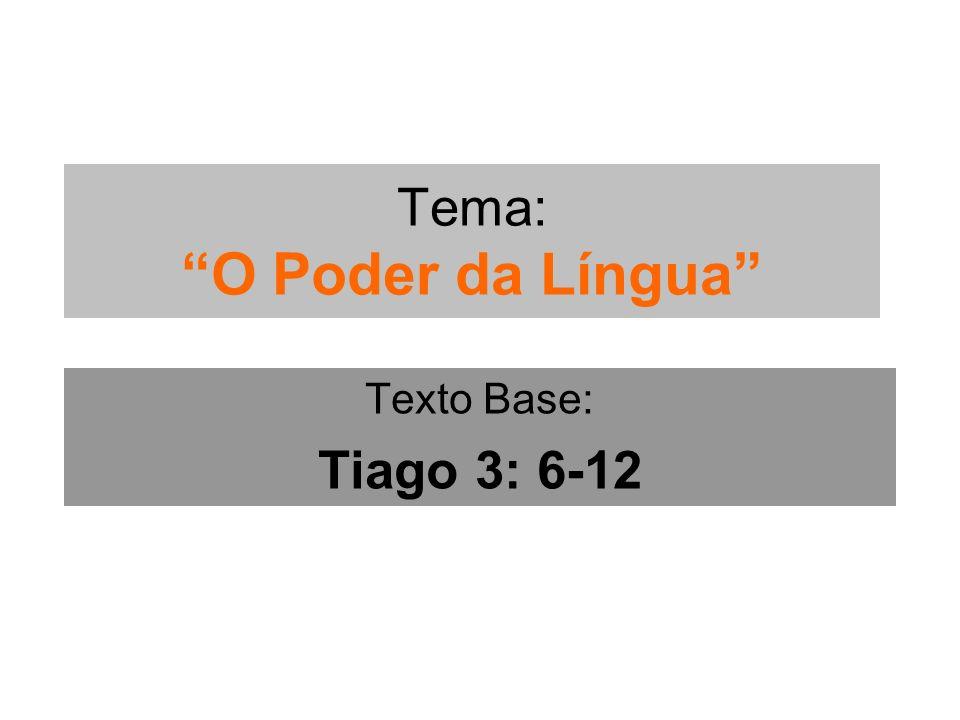 Tema: O Poder da Língua Texto Base: Tiago 3: 6-12