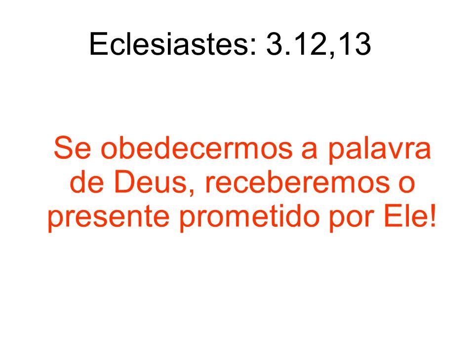 Eclesiastes: 3.12,13 Se obedecermos a palavra de Deus, receberemos o presente prometido por Ele!
