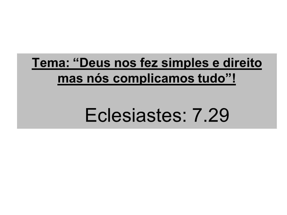 Tema: Deus nos fez simples e direito mas nós complicamos tudo! Eclesiastes: 7.29
