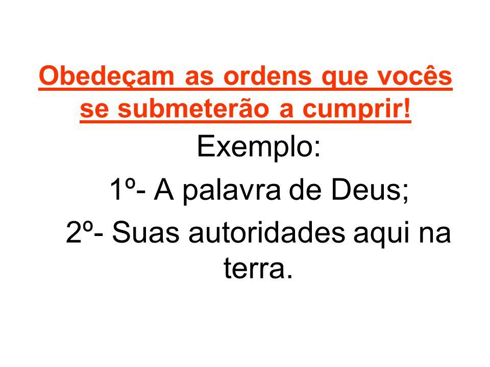 Obedeçam as ordens que vocês se submeterão a cumprir! Exemplo: 1º- A palavra de Deus; 2º- Suas autoridades aqui na terra.