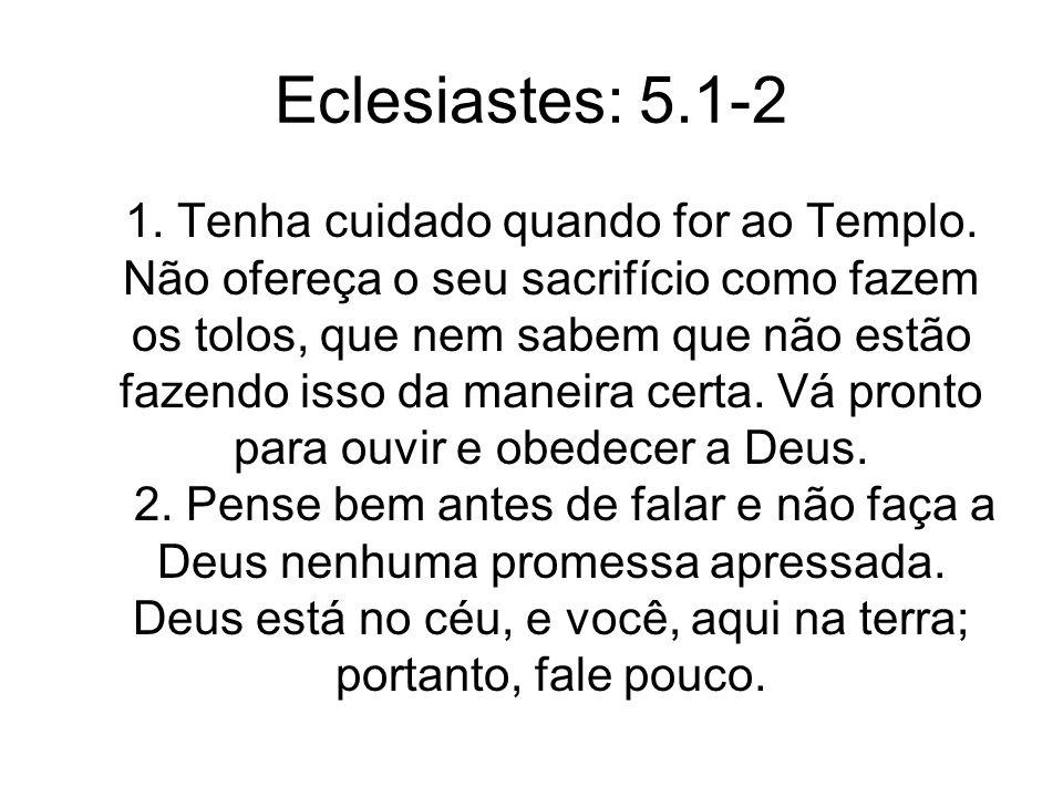 Eclesiastes: 5.1-2 1. Tenha cuidado quando for ao Templo. Não ofereça o seu sacrifício como fazem os tolos, que nem sabem que não estão fazendo isso d
