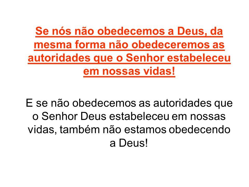 Se nós não obedecemos a Deus, da mesma forma não obedeceremos as autoridades que o Senhor estabeleceu em nossas vidas! E se não obedecemos as autorida