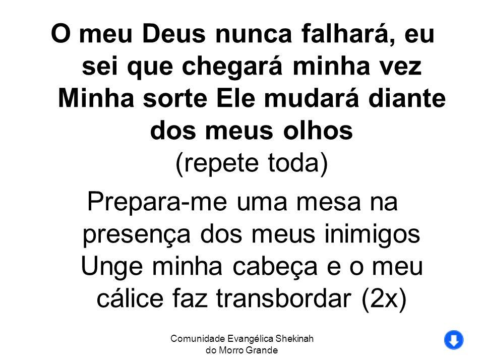 Comunidade Evangélica Shekinah do Morro Grande O meu Deus nunca falhará, eu sei que chegará minha vez Minha sorte Ele mudará diante dos meus olhos (re