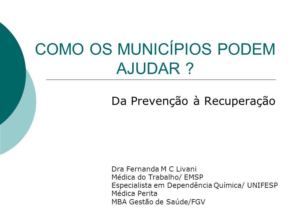 COMO OS MUNICÍPIOS PODEM AJUDAR ? Da Prevenção à Recuperação Dra Fernanda M C Livani Médica do Trabalho/ EMSP Especialista em Dependência Química/ UNI
