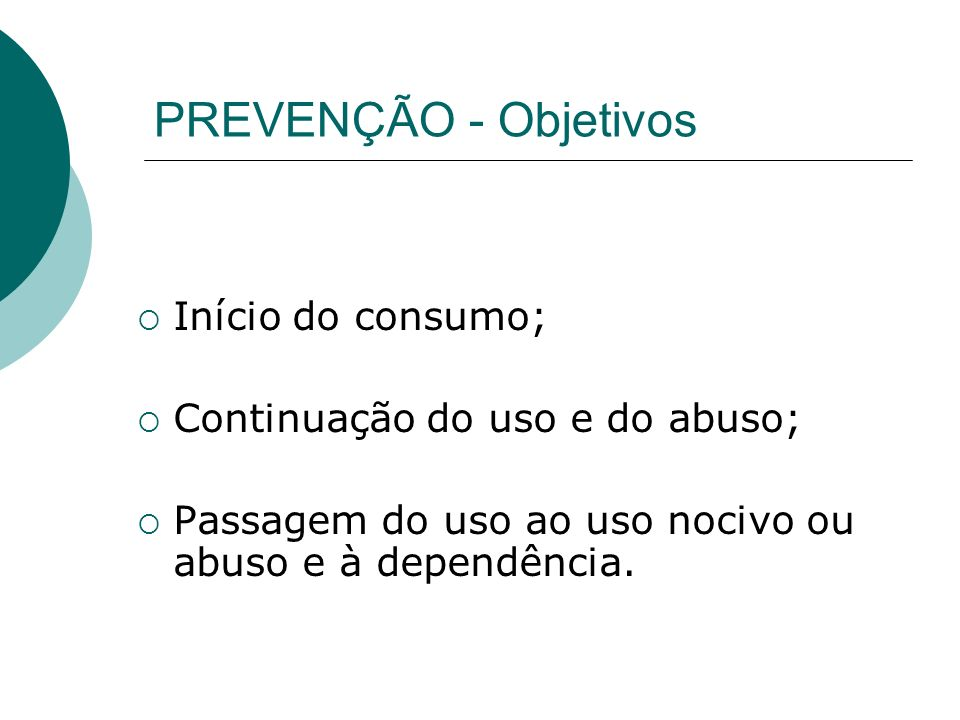 PREVENÇÃO - Objetivos Início do consumo; Continuação do uso e do abuso; Passagem do uso ao uso nocivo ou abuso e à dependência.