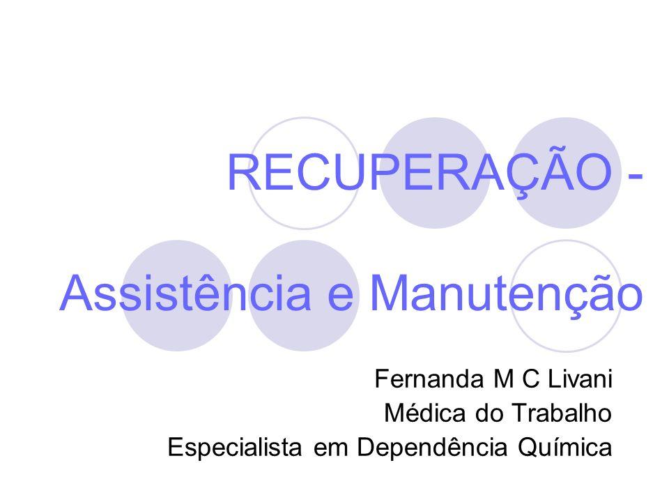 RECUPERAÇÃO - Assistência e Manutenção Fernanda M C Livani Médica do Trabalho Especialista em Dependência Química