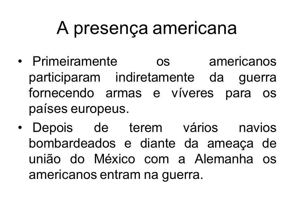 A presença americana Primeiramente os americanos participaram indiretamente da guerra fornecendo armas e víveres para os países europeus. Depois de te