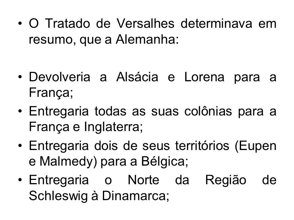 O Tratado de Versalhes determinava em resumo, que a Alemanha: Devolveria a Alsácia e Lorena para a França; Entregaria todas as suas colônias para a Fr