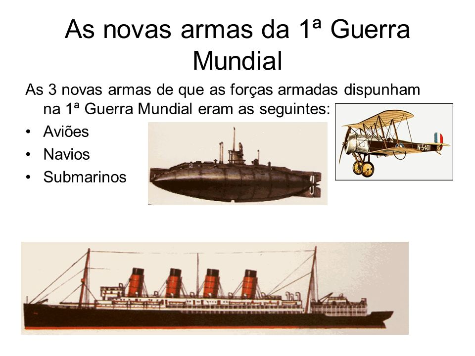 As novas armas da 1ª Guerra Mundial As 3 novas armas de que as forças armadas dispunham na 1ª Guerra Mundial eram as seguintes: Aviões Navios Submarin