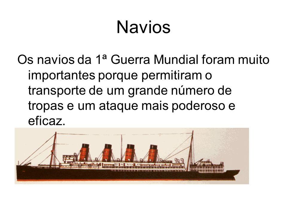 Navios Os navios da 1ª Guerra Mundial foram muito importantes porque permitiram o transporte de um grande número de tropas e um ataque mais poderoso e