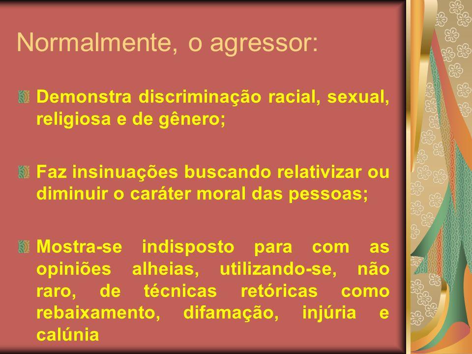 Normalmente, o agressor: Demonstra discriminação racial, sexual, religiosa e de gênero; Faz insinuações buscando relativizar ou diminuir o caráter mor