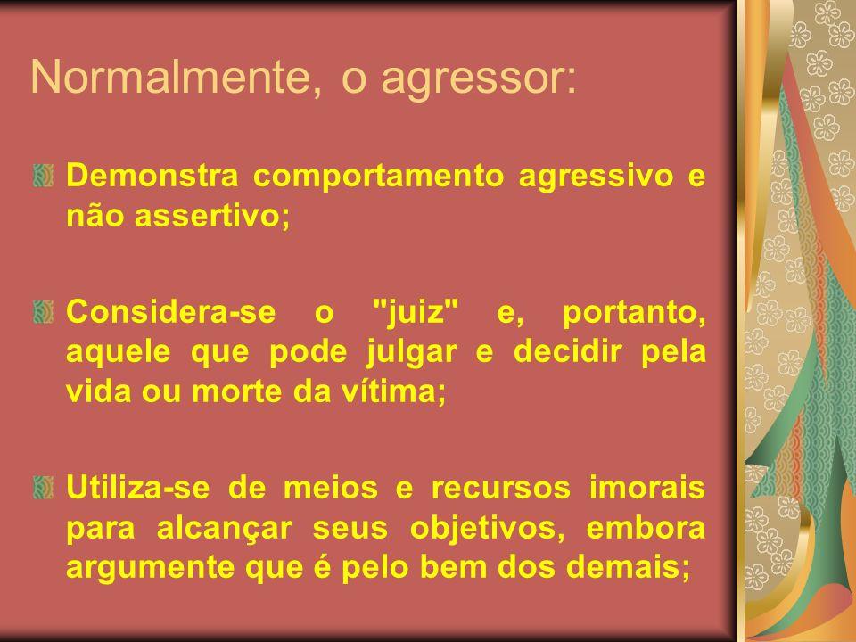 Normalmente, o agressor: Demonstra comportamento agressivo e não assertivo; Considera-se o