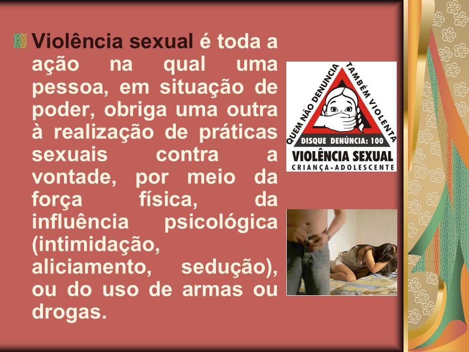 Violência sexual é toda a ação na qual uma pessoa, em situação de poder, obriga uma outra à realização de práticas sexuais contra a vontade, por meio