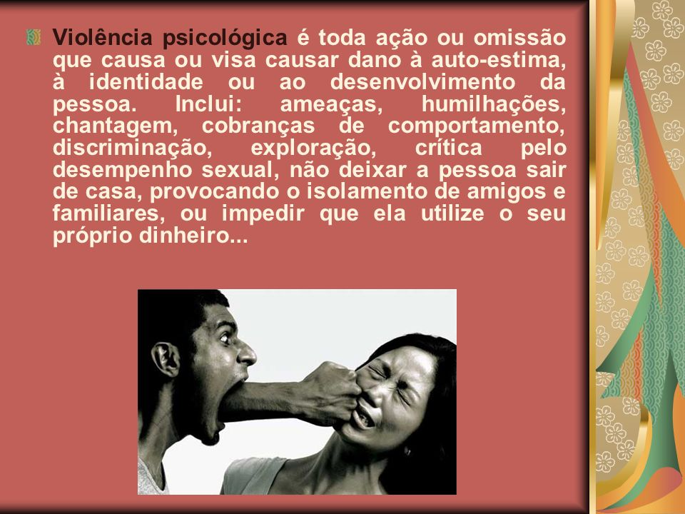 Violência psicológica é toda ação ou omissão que causa ou visa causar dano à auto-estima, à identidade ou ao desenvolvimento da pessoa. Inclui: ameaça