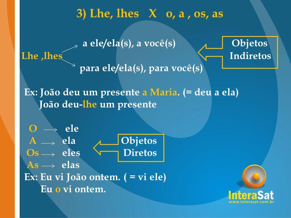 3) Lhe, lhes X o, a, os, as a ele/ela(s), a você(s) Objetos Lhe,lhes Indiretos para ele/ela(s), para você(s) Ex: João deu um presente a Maria. (= deu