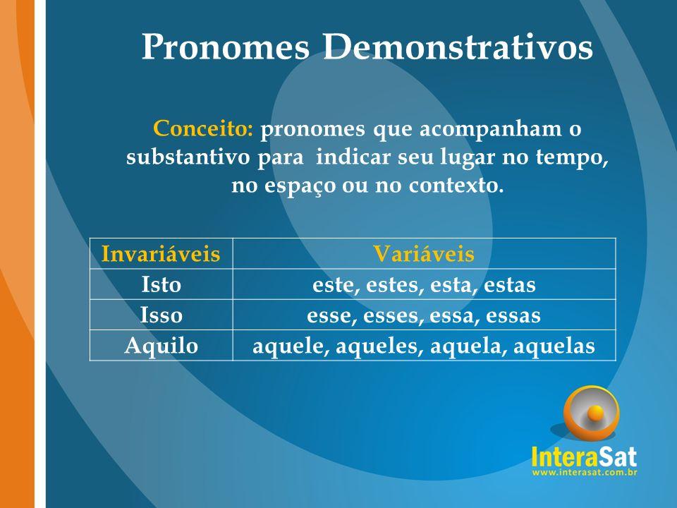 Pronomes Demonstrativos Conceito: pronomes que acompanham o substantivo para indicar seu lugar no tempo, no espaço ou no contexto. InvariáveisVariávei