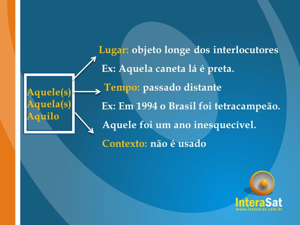 Lugar: objeto longe dos interlocutores Ex: Aquela caneta lá é preta. Tempo: passado distante Ex: Em 1994 o Brasil foi tetracampeão. Aquele foi um ano