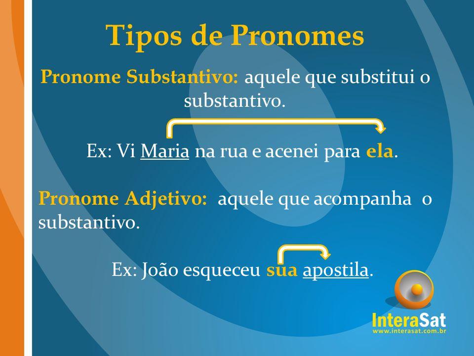 Tipos de Pronomes Pronome Substantivo: aquele que substitui o substantivo. Ex: Vi Maria na rua e acenei para ela. Pronome Adjetivo: aquele que acompan