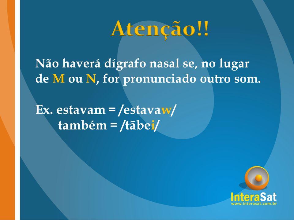 Não haverá dígrafo nasal se, no lugar de M ou N, for pronunciado outro som. Ex. estavam = /estavaw/ também = /tãbei/