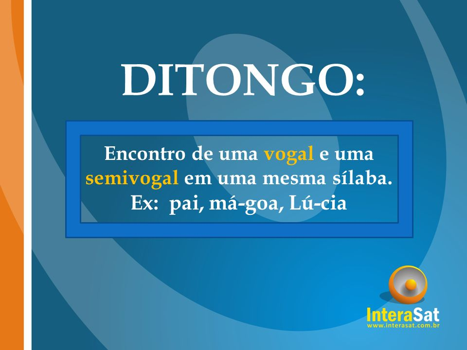 DITONGO: Encontro de uma vogal e uma semivogal em uma mesma sílaba. Ex: pai, má-goa, Lú-cia