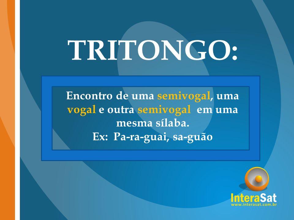 TRITONGO: Encontro de uma semivogal, uma vogal e outra semivogal em uma mesma sílaba.