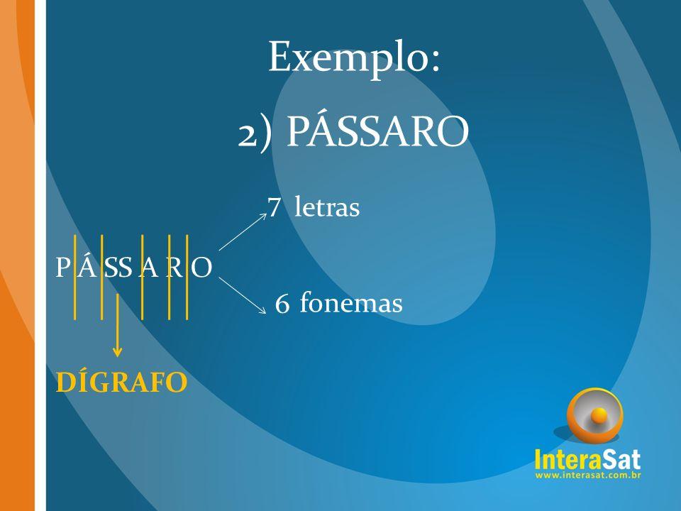 P Á SS A R O 7 6 letras fonemas Exemplo: 2) PÁSSARO DÍGRAFO