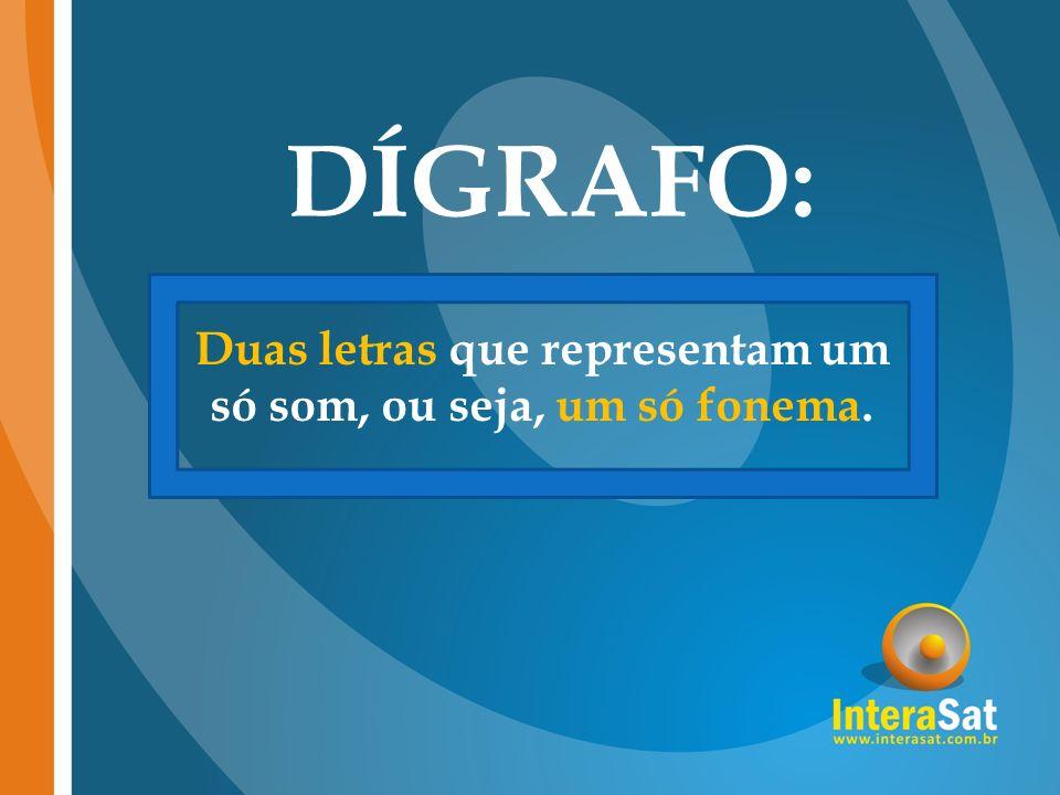 DÍGRAFO: Duas letras que representam um só som, ou seja, um só fonema.